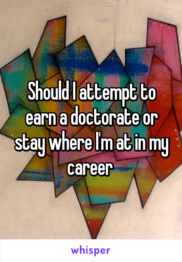 Should I attempt to earn a doctorate or stay where I'm at in my career