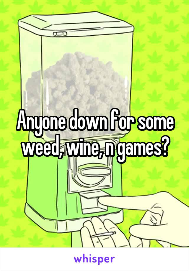 Anyone down for some weed, wine, n games?