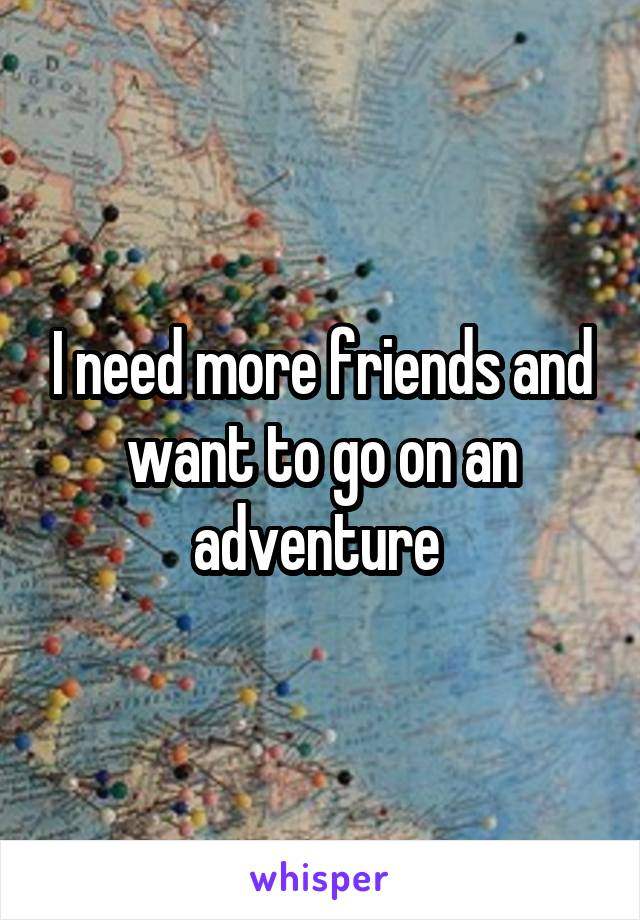 I need more friends and want to go on an adventure