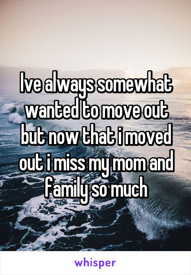 Ive always somewhat wanted to move out but now that i moved out i miss my mom and family so much