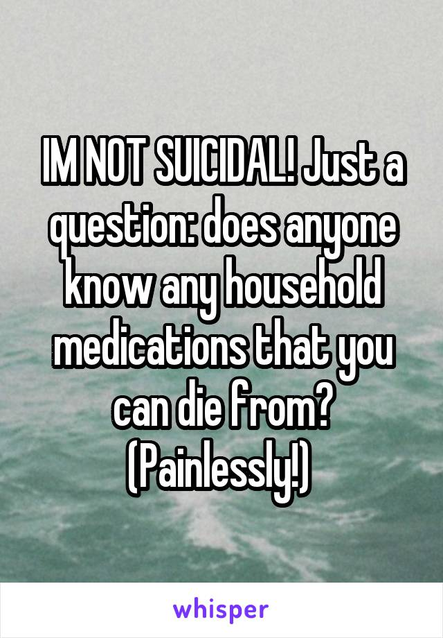 IM NOT SUICIDAL! Just a question: does anyone know any household medications that you can die from? (Painlessly!)