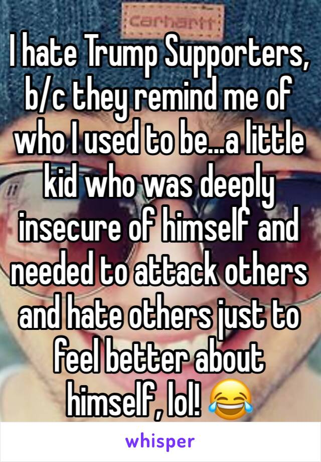 I hate Trump Supporters, b/c they remind me of who I used to be...a little kid who was deeply insecure of himself and needed to attack others and hate others just to feel better about himself, lol! 😂