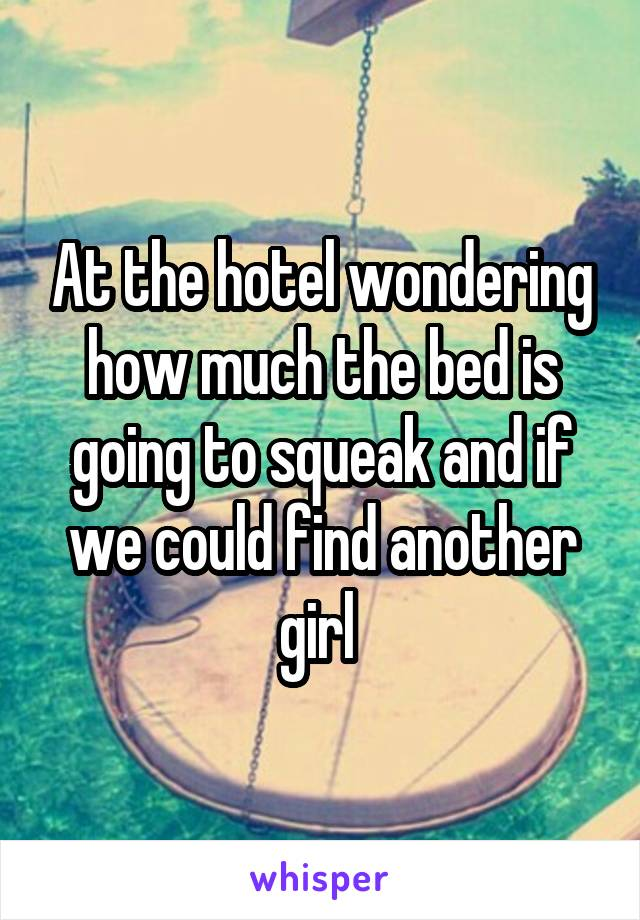 At the hotel wondering how much the bed is going to squeak and if we could find another girl