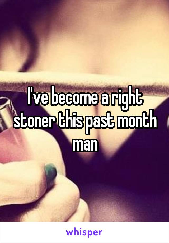 I've become a right stoner this past month man