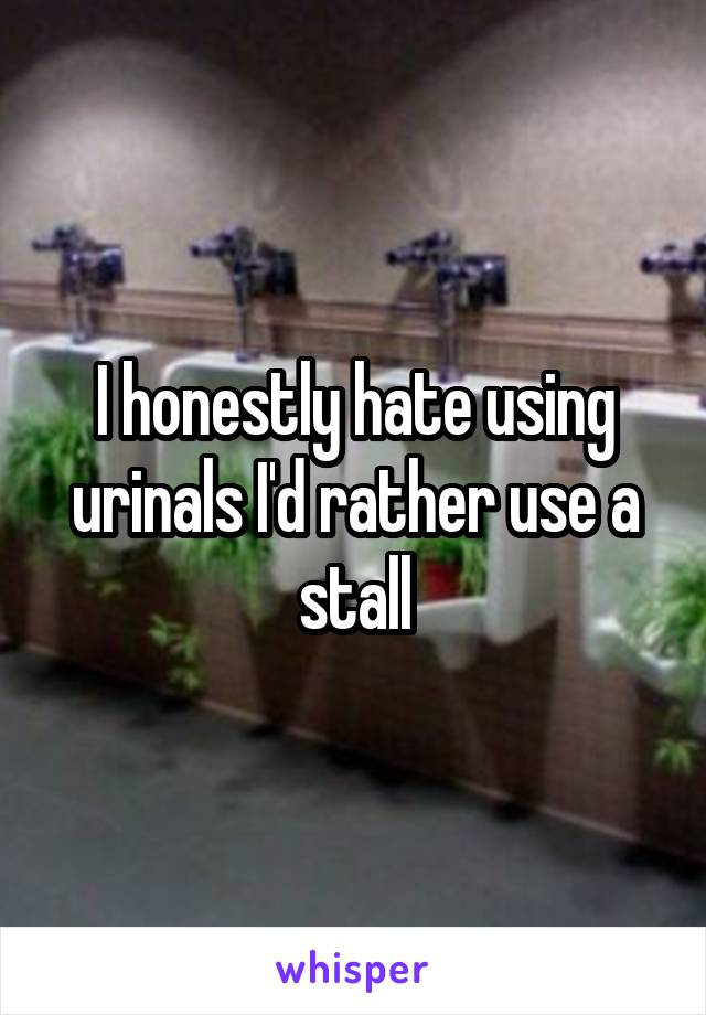 I honestly hate using urinals I'd rather use a stall