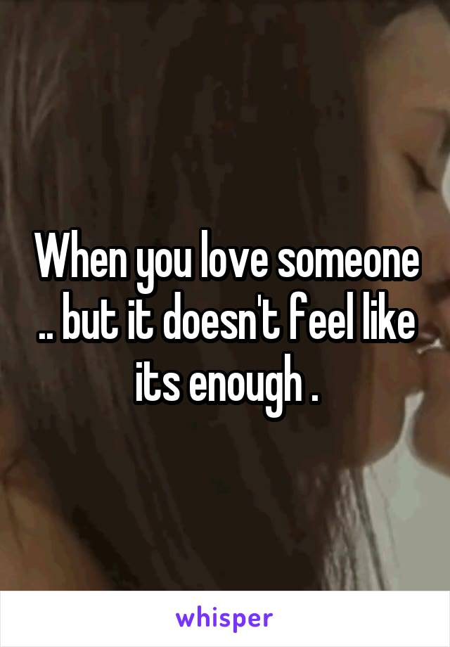 When you love someone .. but it doesn't feel like its enough .