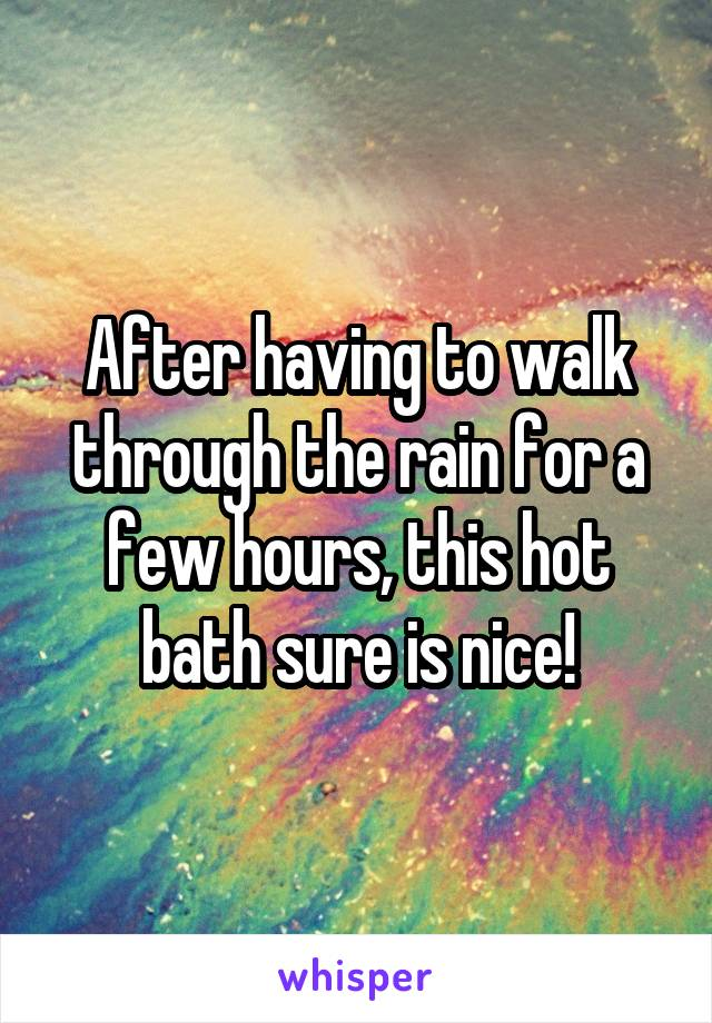 After having to walk through the rain for a few hours, this hot bath sure is nice!