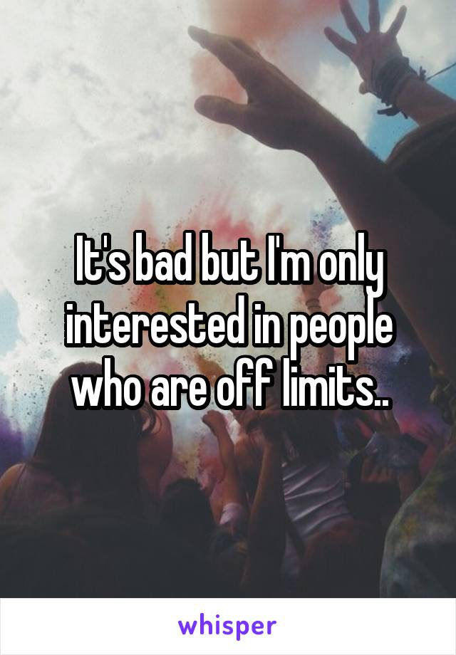 It's bad but I'm only interested in people who are off limits..