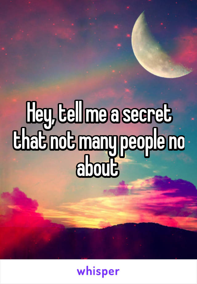 Hey, tell me a secret that not many people no about