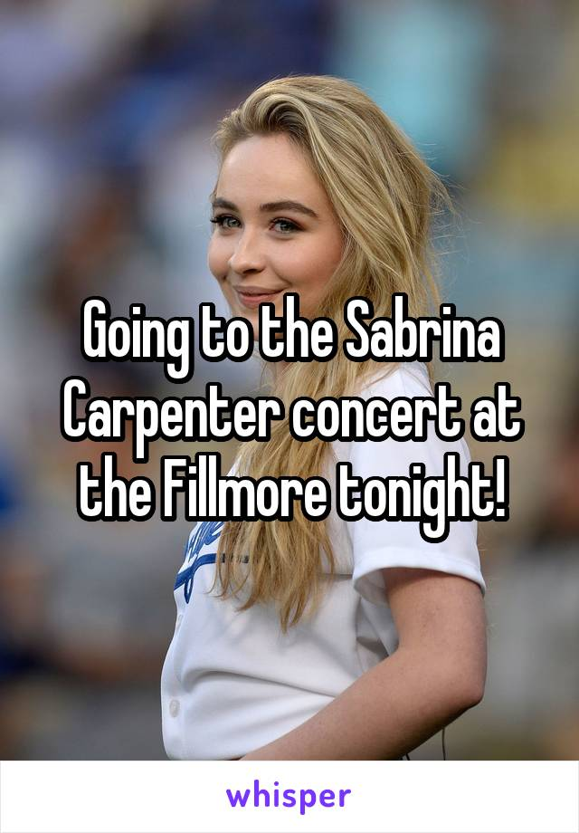 Going to the Sabrina Carpenter concert at the Fillmore tonight!