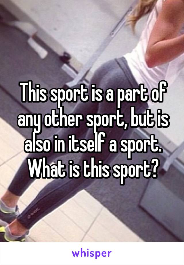 This sport is a part of any other sport, but is also in itself a sport. What is this sport?