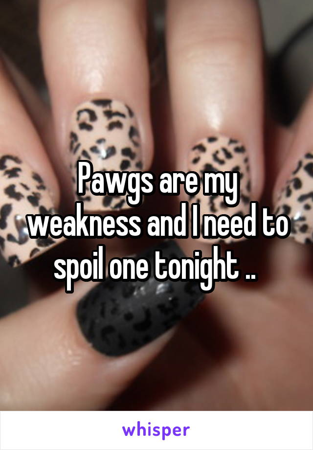 Pawgs are my weakness and I need to spoil one tonight ..