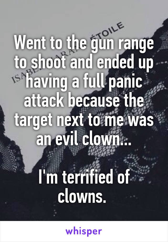 Went to the gun range to shoot and ended up having a full panic attack because the target next to me was an evil clown...  I'm terrified of clowns.