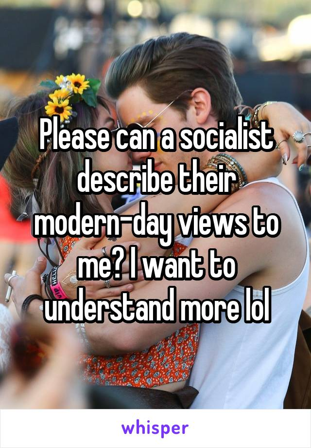 Please can a socialist describe their modern-day views to me? I want to understand more lol