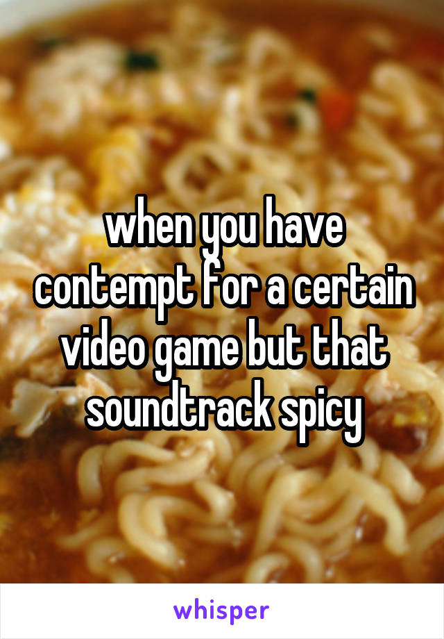 when you have contempt for a certain video game but that soundtrack spicy