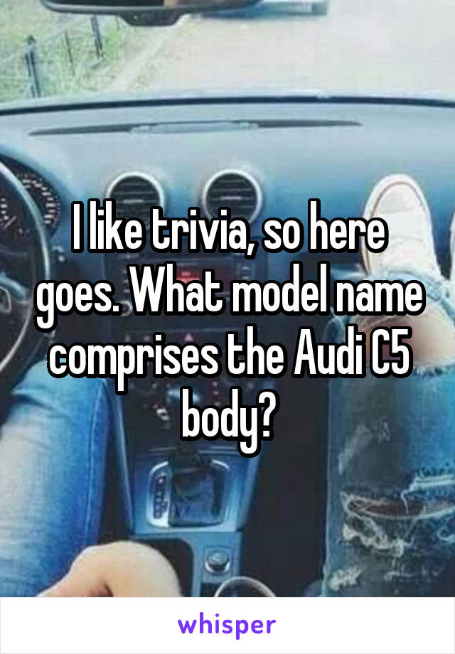 I like trivia, so here goes. What model name comprises the Audi C5 body?