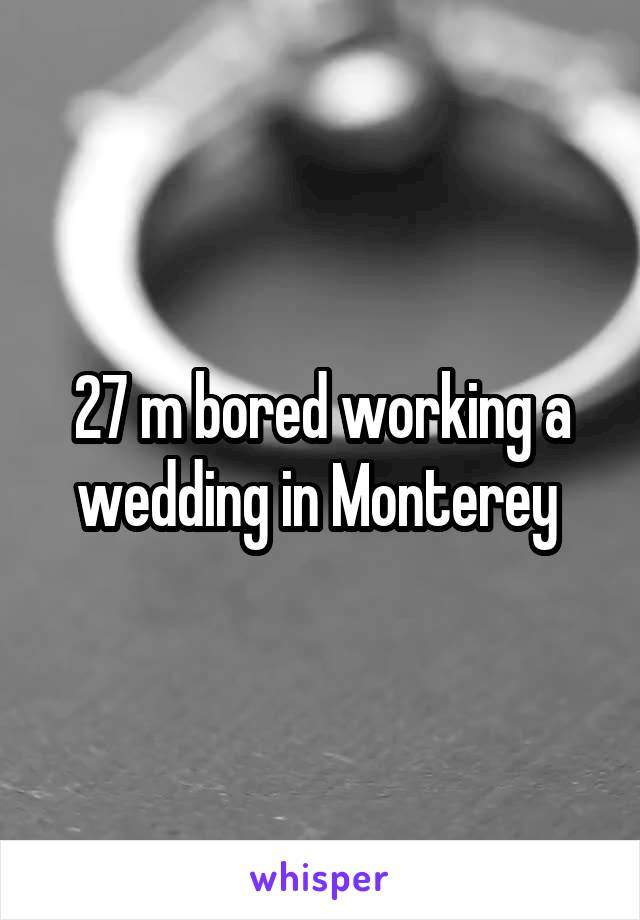 27 m bored working a wedding in Monterey