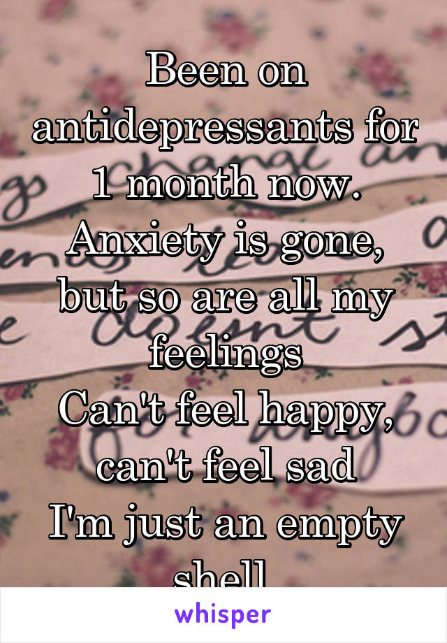 Been on antidepressants for 1 month now. Anxiety is gone, but so are all my feelings Can't feel happy, can't feel sad I'm just an empty shell