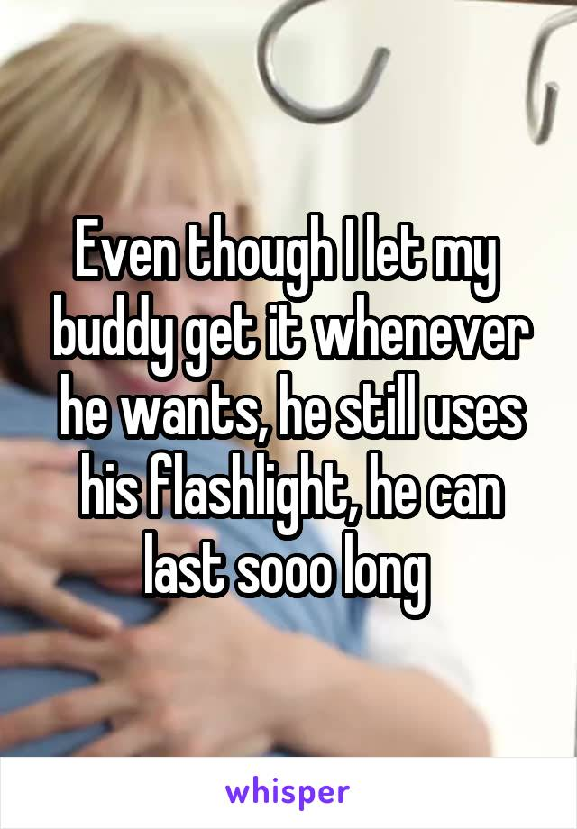 Even though I let my  buddy get it whenever he wants, he still uses his flashlight, he can last sooo long