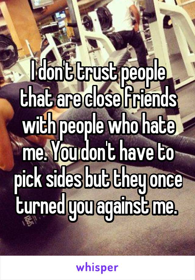 I don't trust people that are close friends with people who hate me. You don't have to pick sides but they once turned you against me.