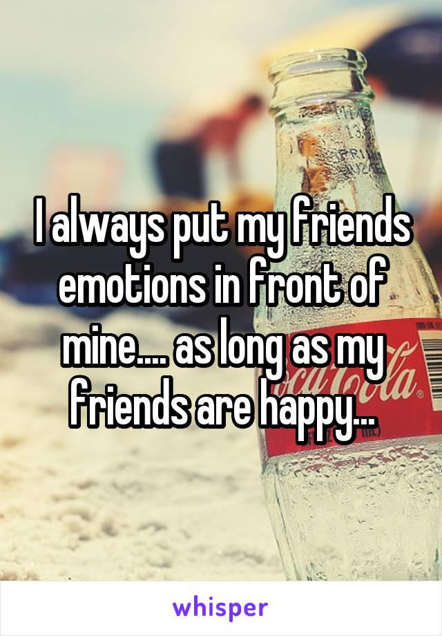 I always put my friends emotions in front of mine.... as long as my friends are happy...