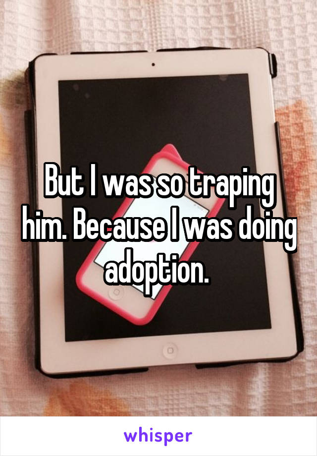 But I was so traping him. Because I was doing adoption.