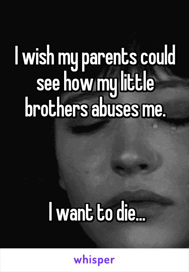 I wish my parents could see how my little brothers abuses me.     I want to die...