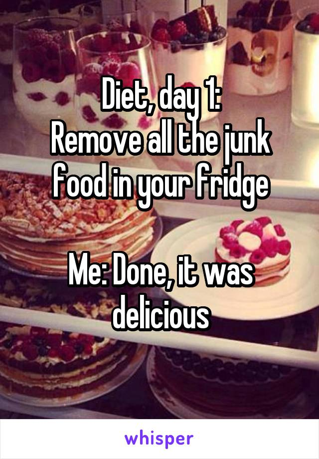 Diet, day 1: Remove all the junk food in your fridge  Me: Done, it was delicious