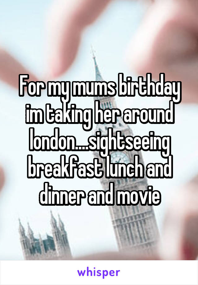 For my mums birthday im taking her around london....sightseeing breakfast lunch and dinner and movie