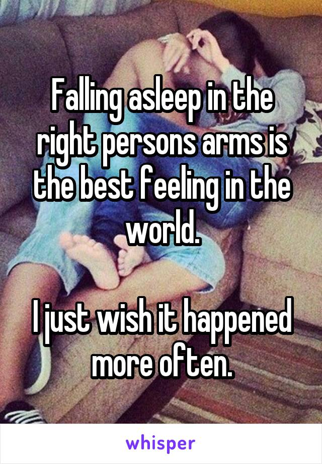Falling asleep in the right persons arms is the best feeling in the world.  I just wish it happened more often.
