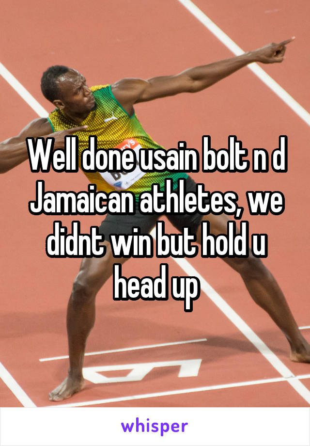 Well done usain bolt n d Jamaican athletes, we didnt win but hold u head up