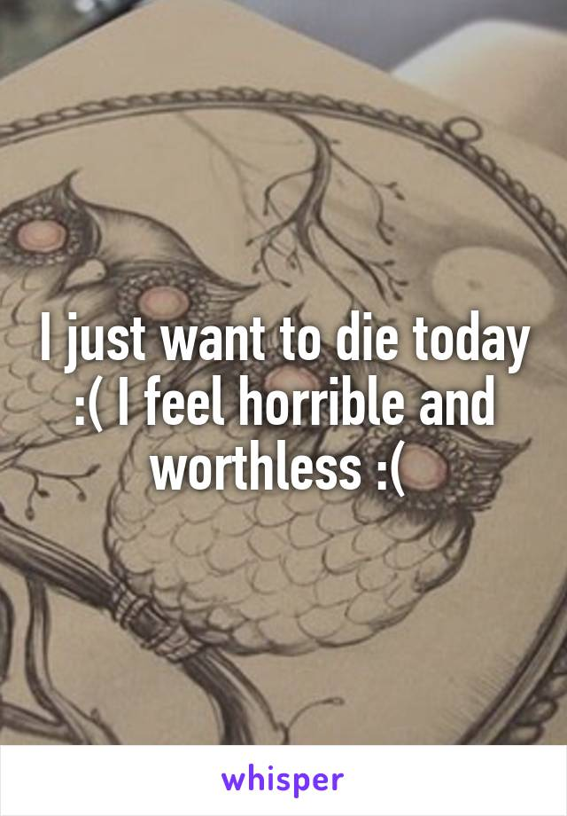 I just want to die today :( I feel horrible and worthless :(