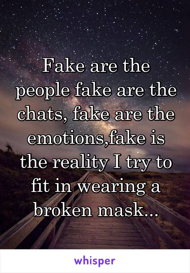 Fake are the people fake are the chats, fake are the emotions,fake is the reality I try to fit in wearing a broken mask...