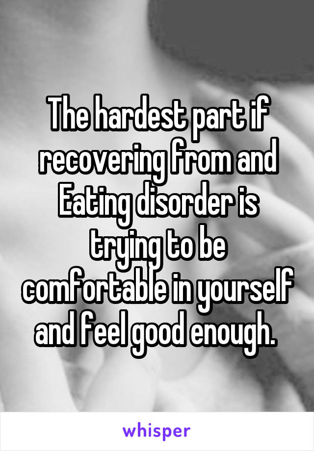 The hardest part if recovering from and Eating disorder is trying to be comfortable in yourself and feel good enough.