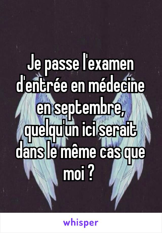 Je passe l'examen d'entrée en médecine en septembre, quelqu'un ici serait dans le même cas que moi ?
