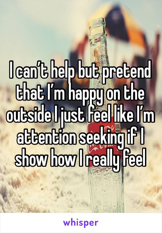 I can't help but pretend that I'm happy on the outside I just feel like I'm attention seeking if I show how I really feel