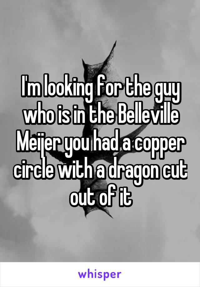 I'm looking for the guy who is in the Belleville Meijer you had a copper circle with a dragon cut out of it