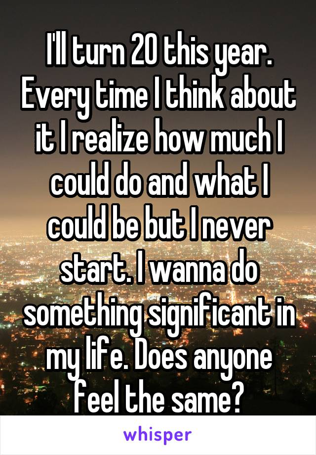I'll turn 20 this year. Every time I think about it I realize how much I could do and what I could be but I never start. I wanna do something significant in my life. Does anyone feel the same?