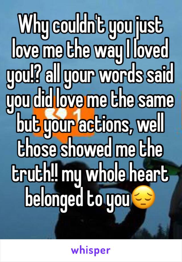 Why couldn't you just love me the way I loved you!? all your words said you did love me the same but your actions, well   those showed me the truth!! my whole heart belonged to you😔