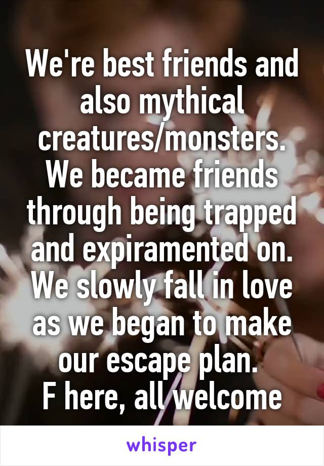We're best friends and also mythical creatures/monsters. We became friends through being trapped and expiramented on. We slowly fall in love as we began to make our escape plan.  F here, all welcome