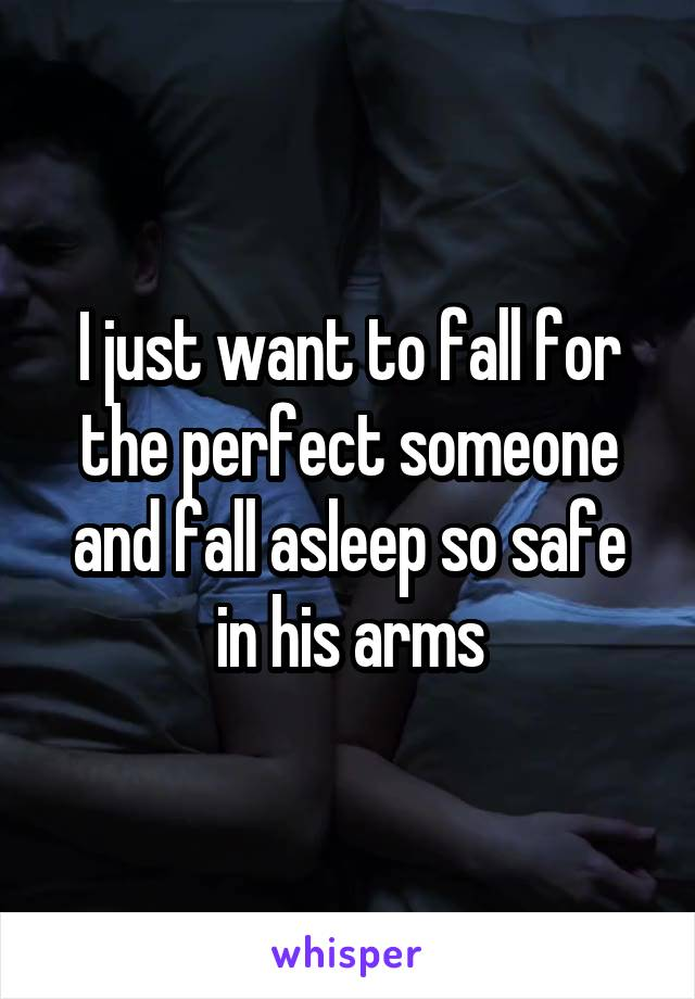 I just want to fall for the perfect someone and fall asleep so safe in his arms