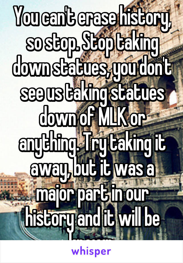 You can't erase history, so stop. Stop taking down statues, you don't see us taking statues down of MLK or anything. Try taking it away, but it was a major part in our history and it will be known.