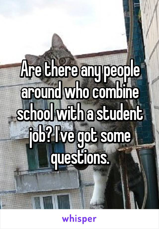 Are there any people around who combine school with a student job? I've got some questions.