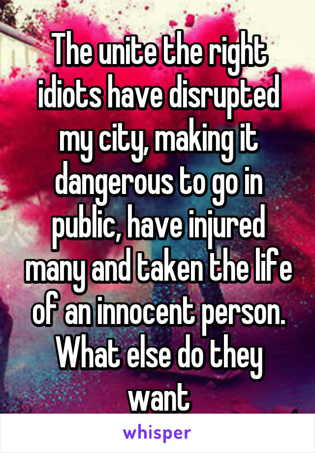The unite the right idiots have disrupted my city, making it dangerous to go in public, have injured many and taken the life of an innocent person. What else do they want