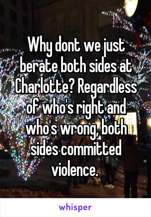 Why dont we just berate both sides at Charlotte? Regardless of who's right and who's wrong, both sides committed violence.