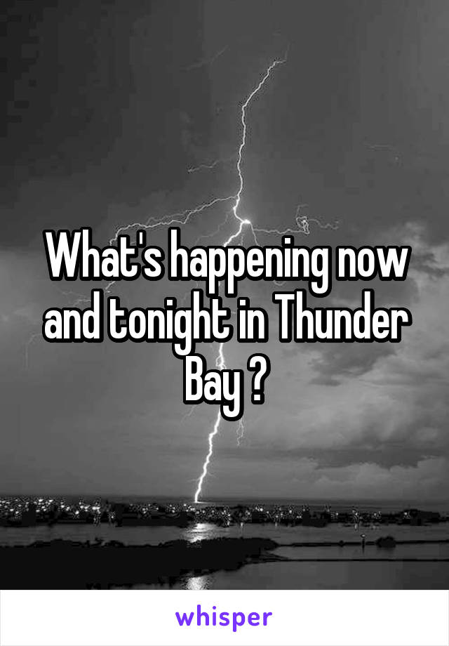 What's happening now and tonight in Thunder Bay ?