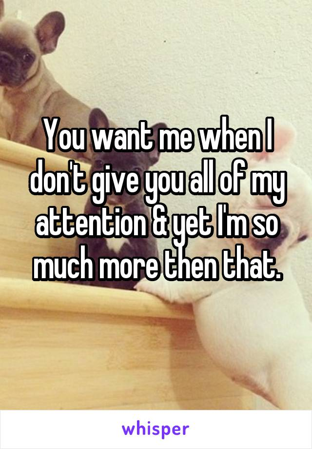 You want me when I don't give you all of my attention & yet I'm so much more then that.