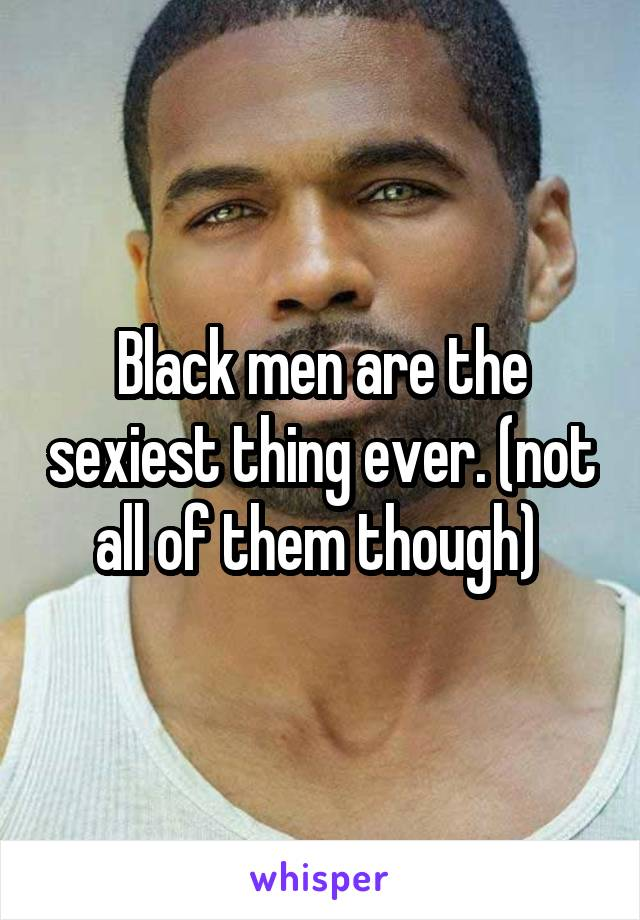 Black men are the sexiest thing ever. (not all of them though)