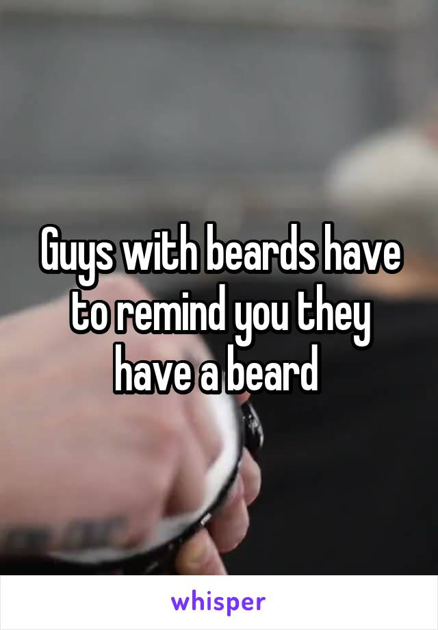 Guys with beards have to remind you they have a beard