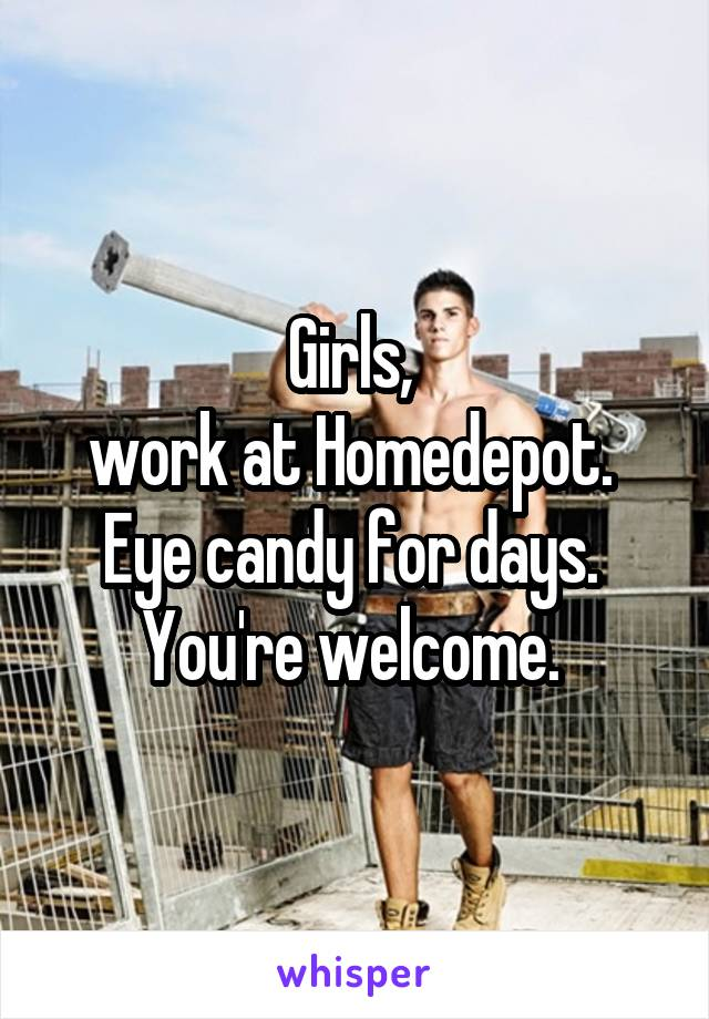 Girls,  work at Homedepot.  Eye candy for days.  You're welcome.